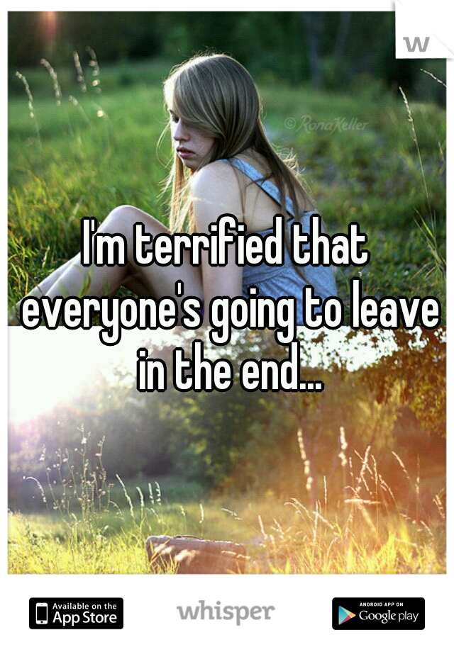 I'm terrified that everyone's going to leave in the end...