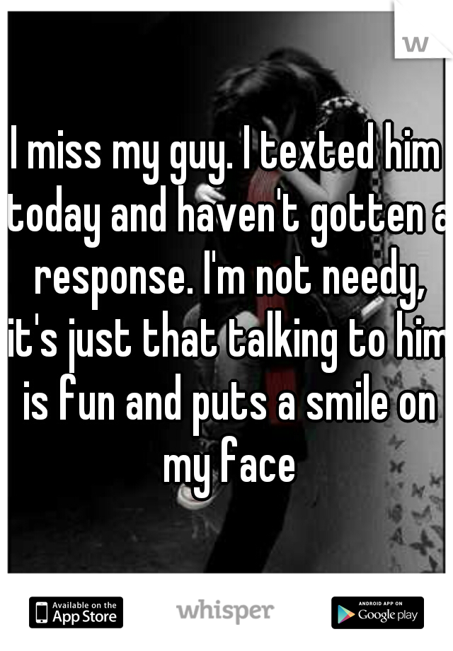 I miss my guy. I texted him today and haven't gotten a response. I'm not needy, it's just that talking to him is fun and puts a smile on my face