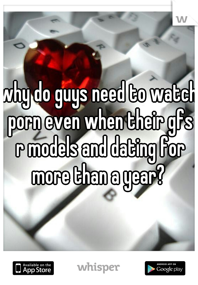 why do guys need to watch porn even when their gfs r models and dating for more than a year?