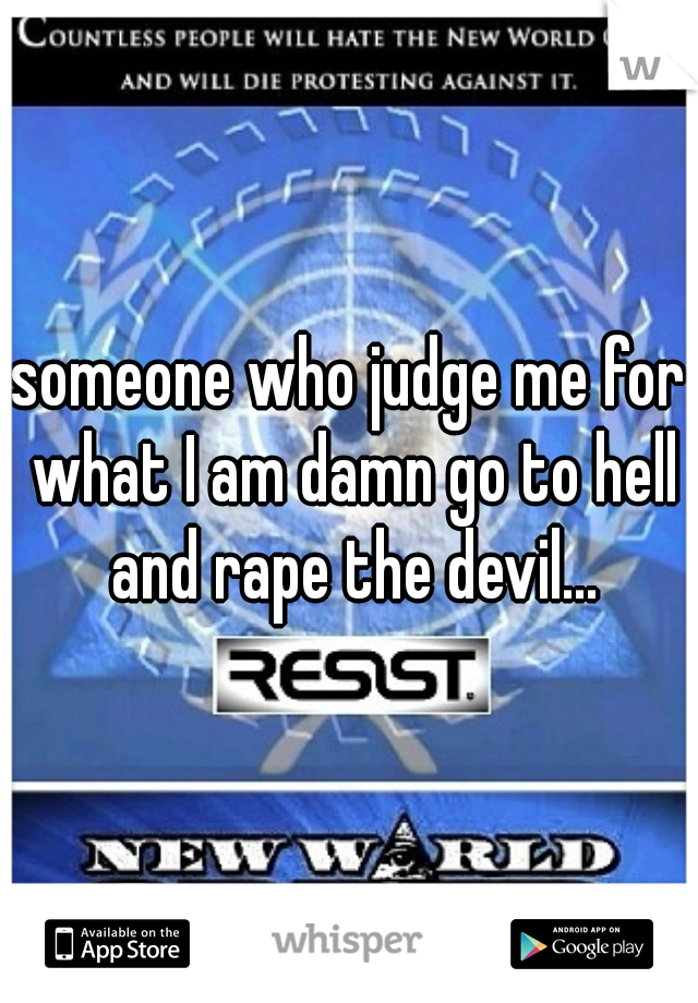 someone who judge me for what I am damn go to hell and rape the devil...