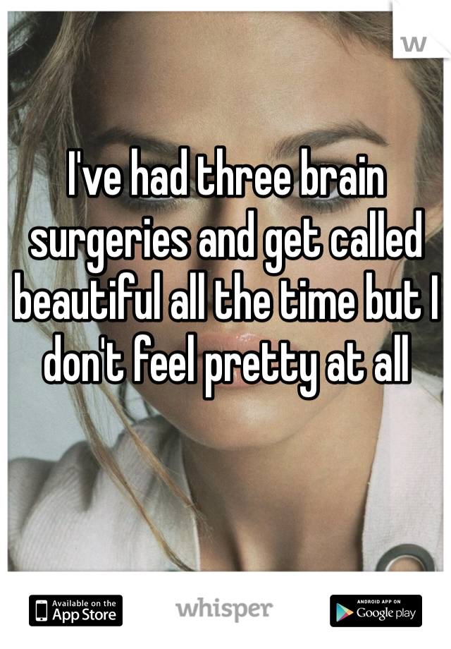 I've had three brain surgeries and get called beautiful all the time but I don't feel pretty at all