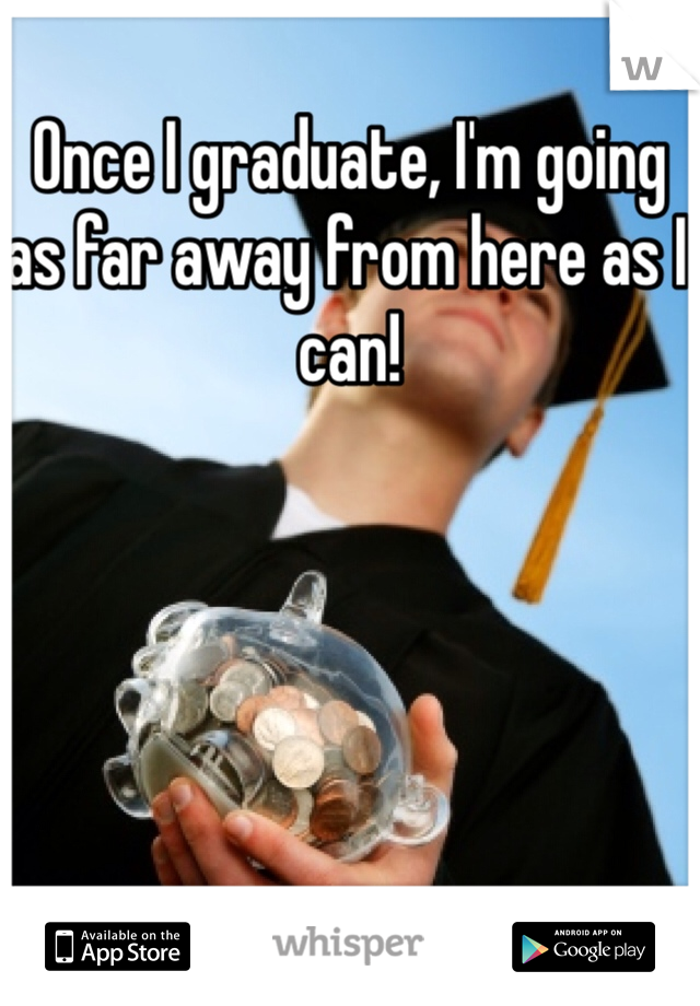 Once I graduate, I'm going as far away from here as I can!
