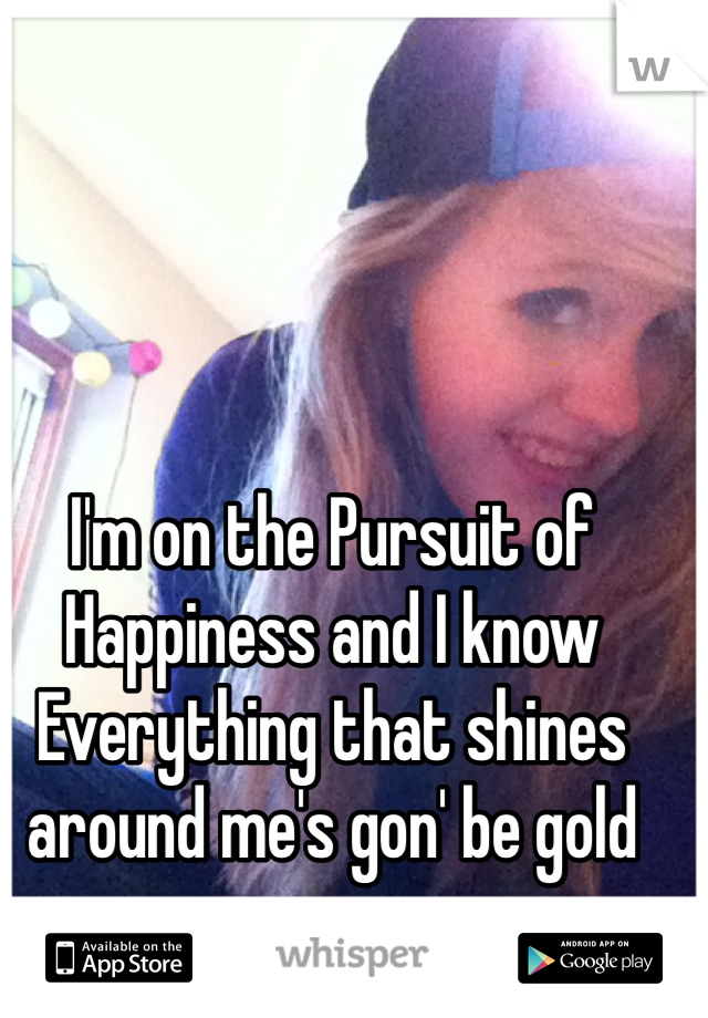 I'm on the Pursuit of Happiness and I know Everything that shines around me's gon' be gold