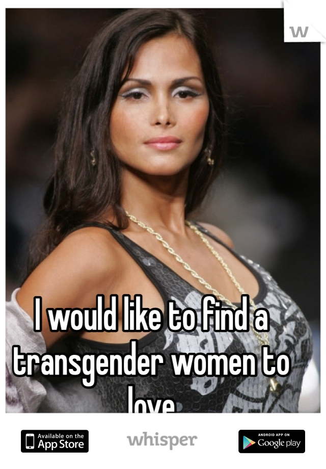 I would like to find a transgender women to  love