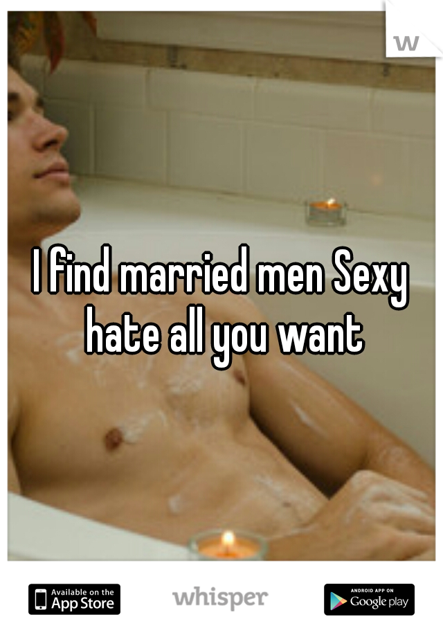 I find married men Sexy hate all you want
