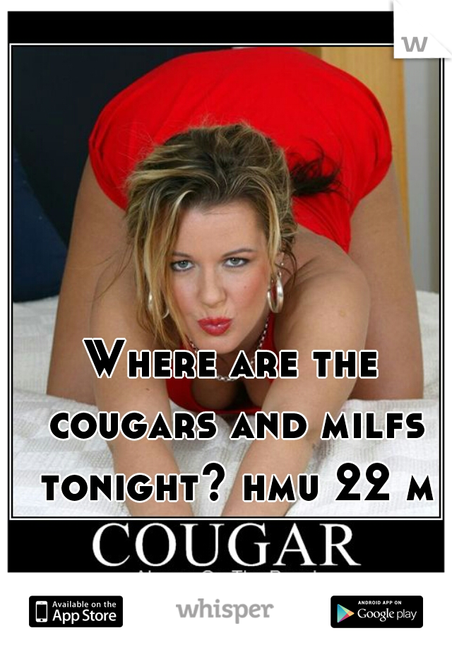 Where are the cougars and milfs tonight? hmu 22 m