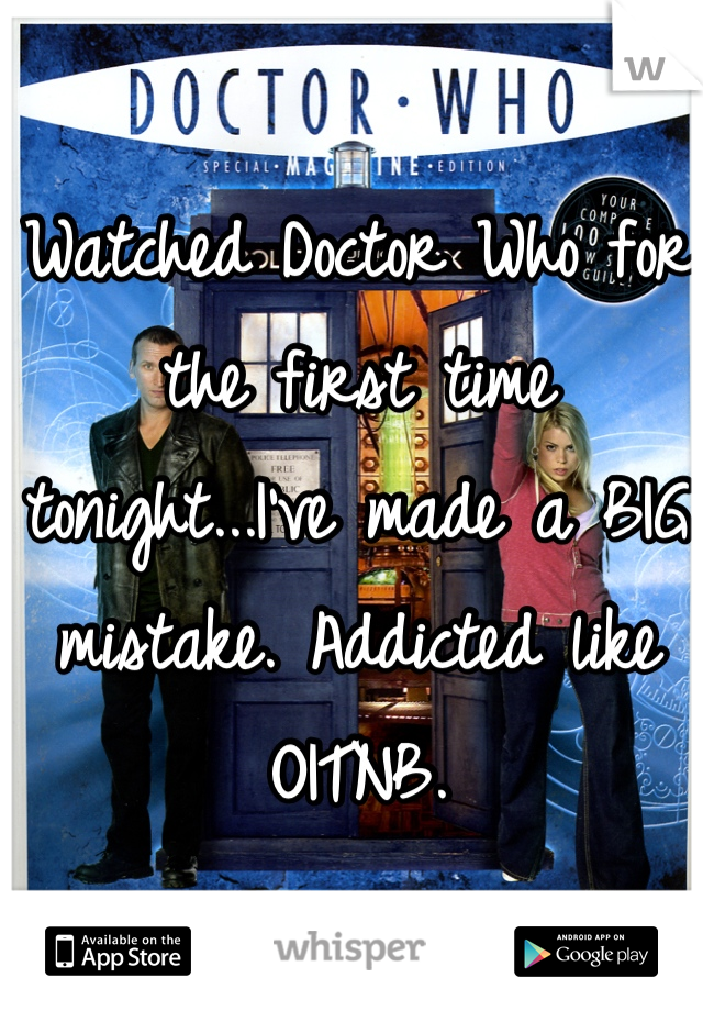 Watched Doctor Who for the first time tonight...I've made a BIG mistake. Addicted like OITNB.