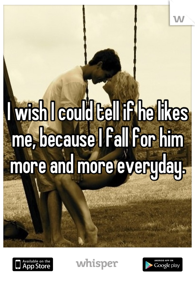 I wish I could tell if he likes me, because I fall for him more and more everyday.