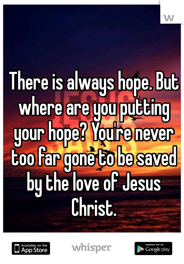 There is always hope. But where are you putting your hope? You're never too far gone to be saved by the love of Jesus Christ.