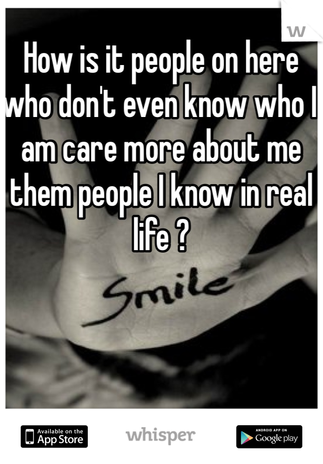 How is it people on here who don't even know who I am care more about me them people I know in real life ?