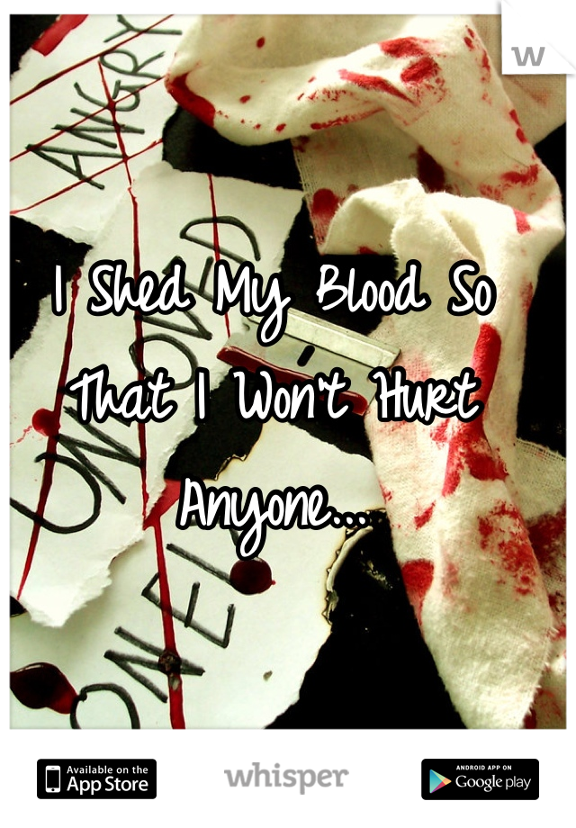 I Shed My Blood So That I Won't Hurt Anyone...