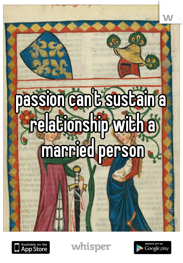 passion can't sustain a relationship with a married person