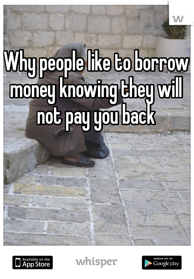 Why people like to borrow money knowing they will not pay you back