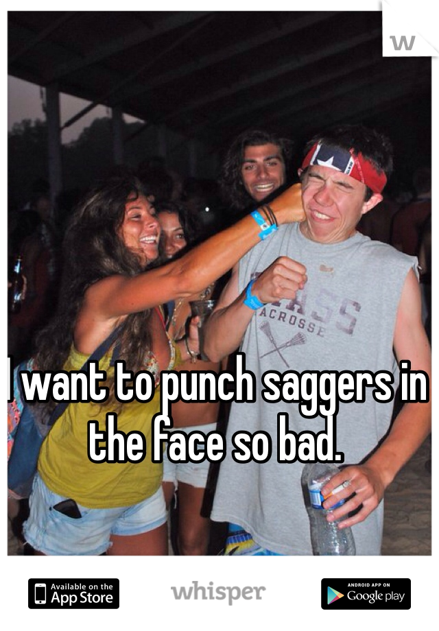 I want to punch saggers in the face so bad.