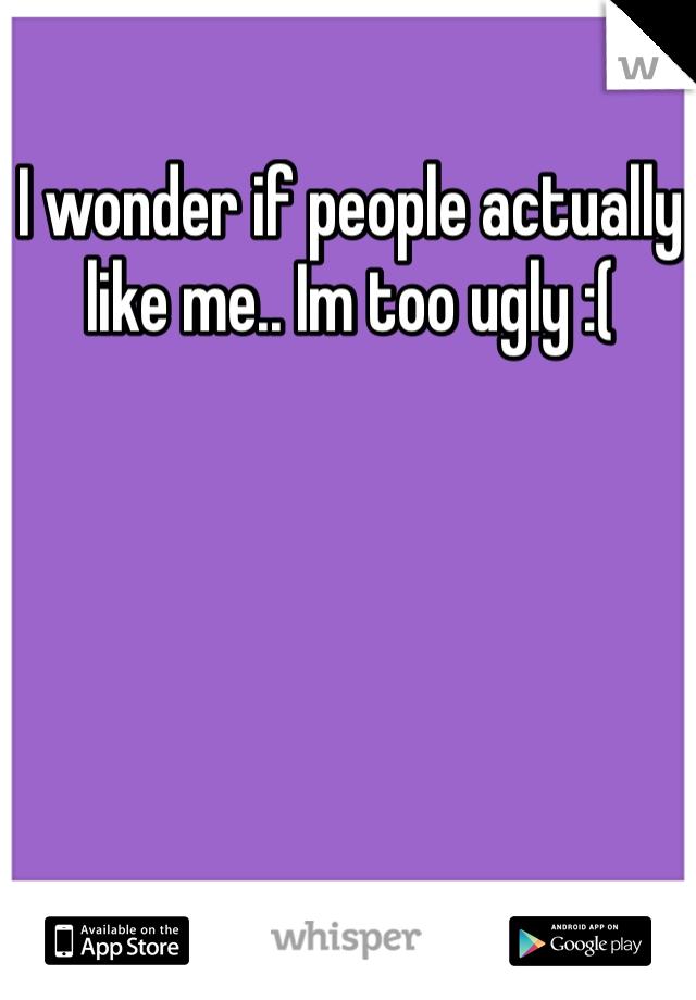 I wonder if people actually like me.. Im too ugly :(