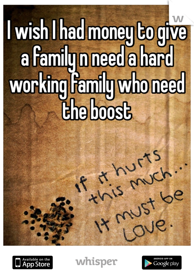 I wish I had money to give a family n need a hard working family who need the boost