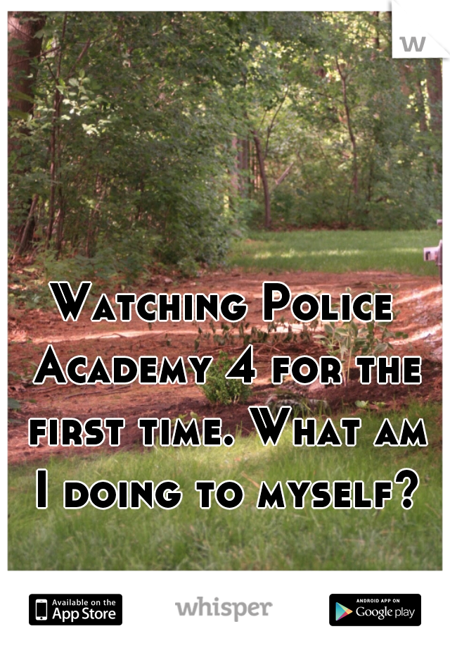 Watching Police Academy 4 for the first time. What am I doing to myself?