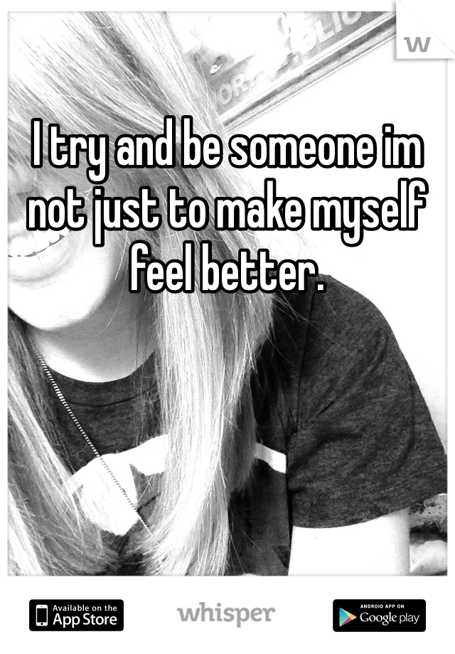 I try and be someone im not just to make myself feel better.