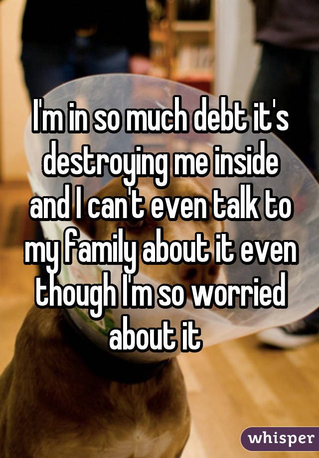 I'm in so much debt it's destroying me inside and I can't even talk to my family about it even though I'm so worried about it