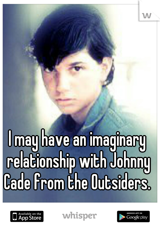 I may have an imaginary relationship with Johnny Cade from the Outsiders. ♥