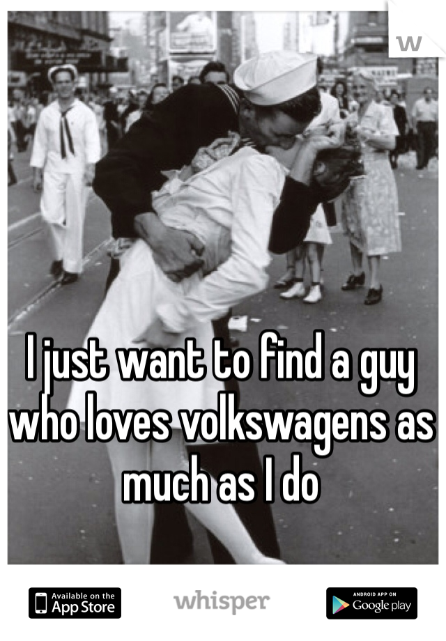 I just want to find a guy who loves volkswagens as much as I do