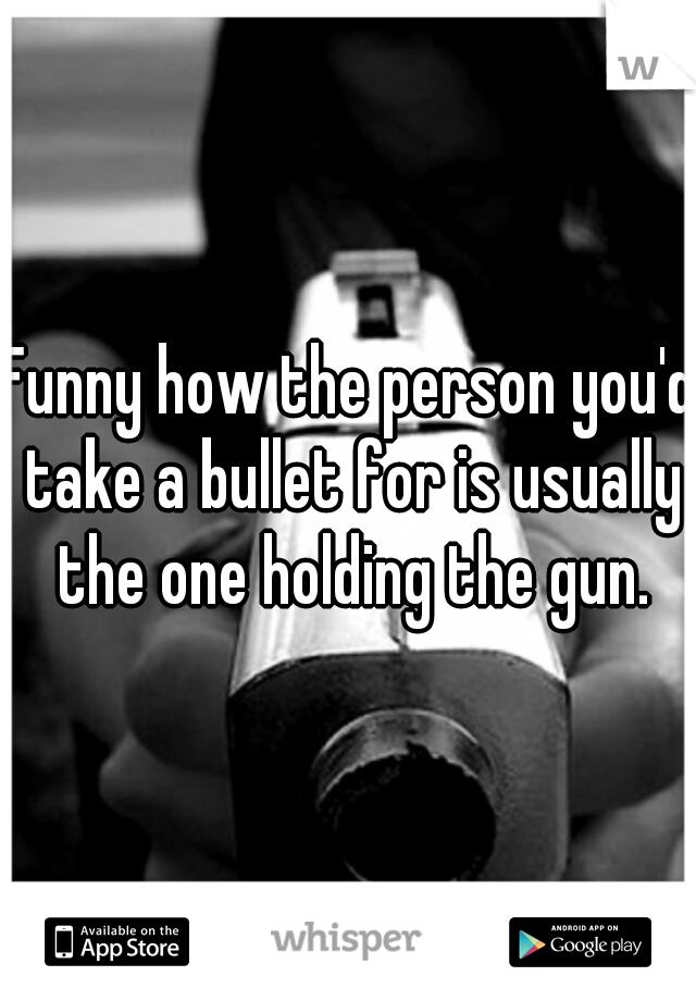 Funny how the person you'd take a bullet for is usually the one holding the gun.