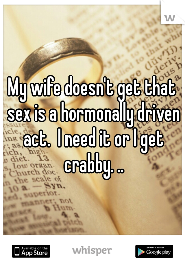 My wife doesn't get that sex is a hormonally driven act.  I need it or I get crabby. ..