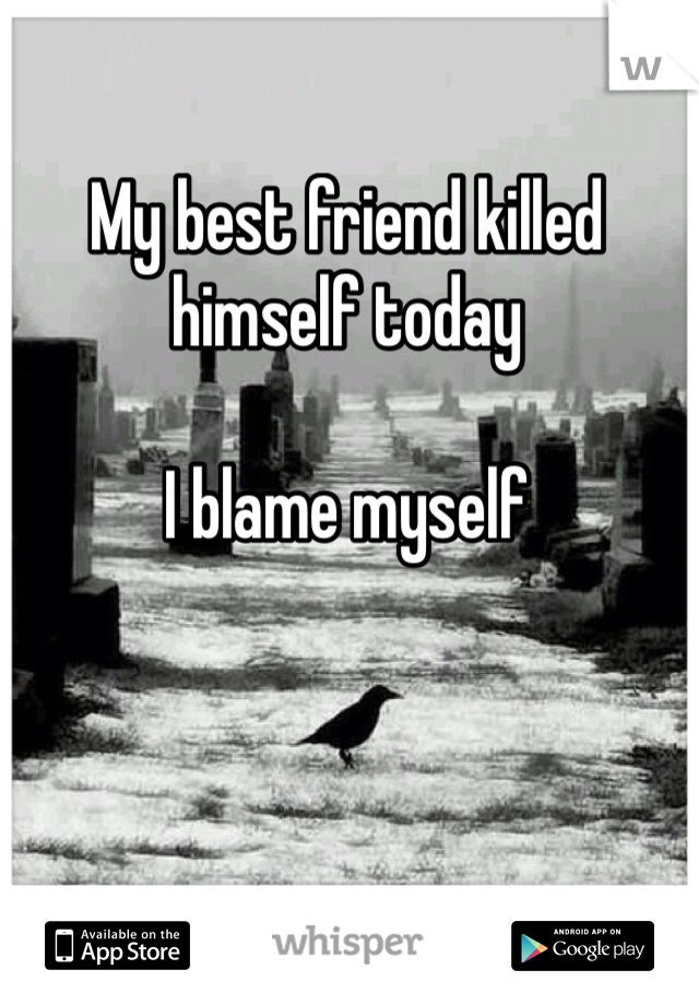 My best friend killed himself today  I blame myself