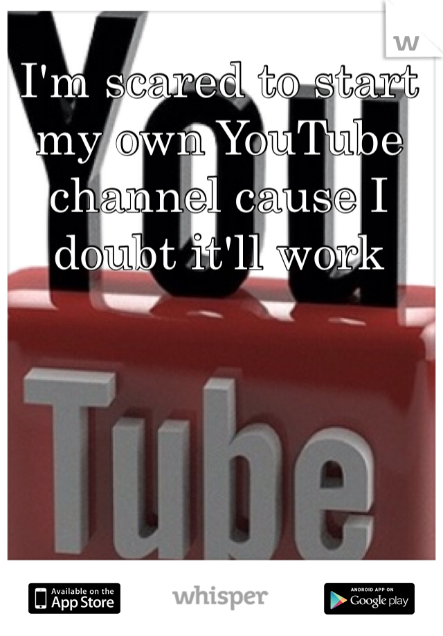 I'm scared to start my own YouTube channel cause I doubt it'll work