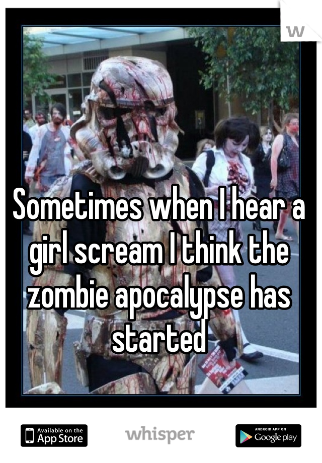 Sometimes when I hear a girl scream I think the zombie apocalypse has started