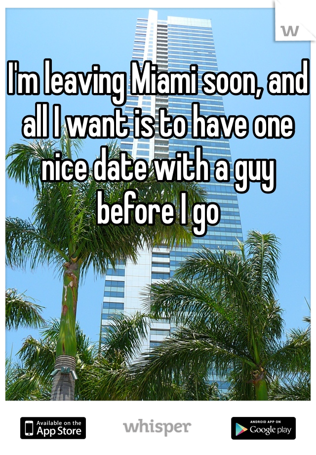 I'm leaving Miami soon, and all I want is to have one nice date with a guy before I go