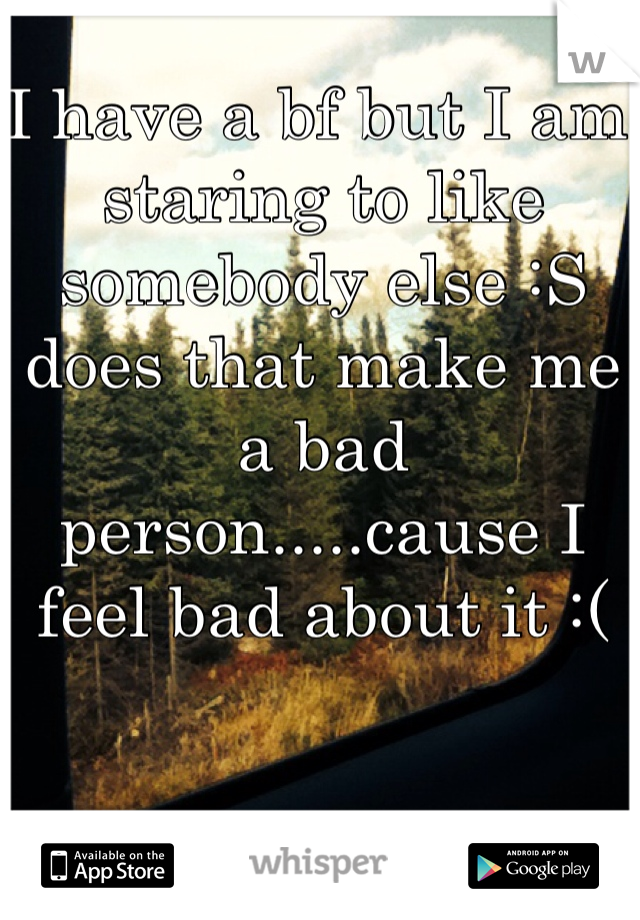 I have a bf but I am staring to like somebody else :S does that make me a bad person.....cause I feel bad about it :(