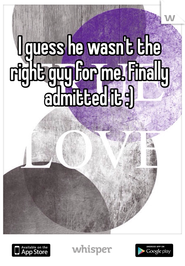 I guess he wasn't the right guy for me. Finally admitted it :)