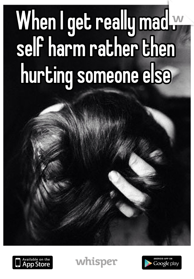 When I get really mad I self harm rather then hurting someone else