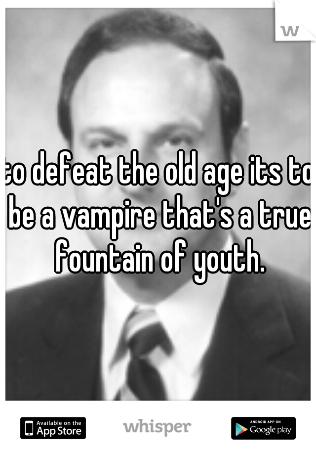 to defeat the old age its to be a vampire that's a true fountain of youth.