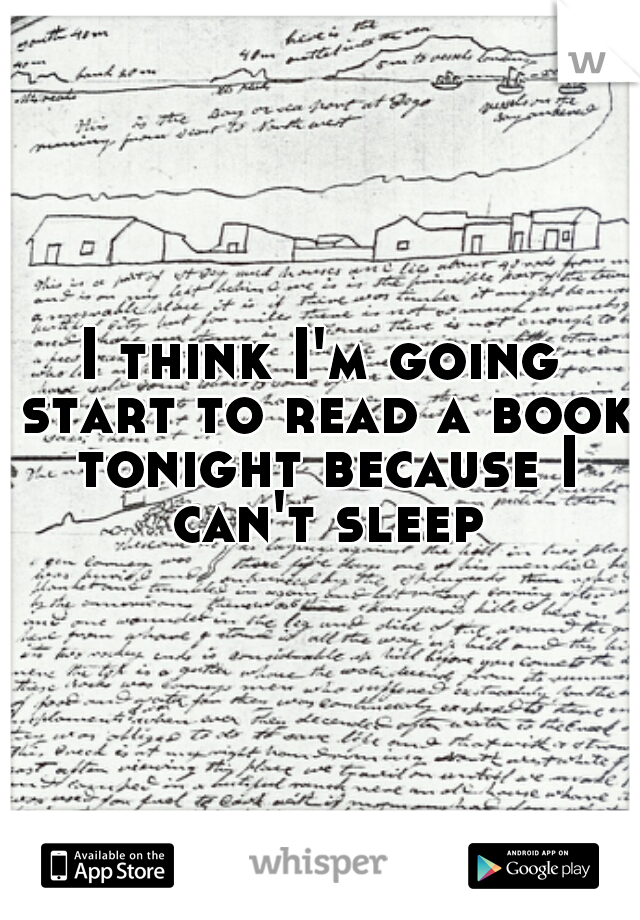 I think I'm going start to read a book tonight because I can't sleep