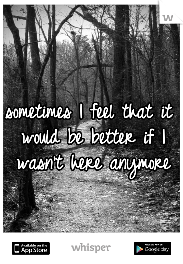 sometimes I feel that it would be better if I wasn't here anymore