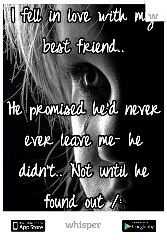 I fell in love with my best friend..  He promised he'd never ever leave me- he didn't.. Not until he found out /: