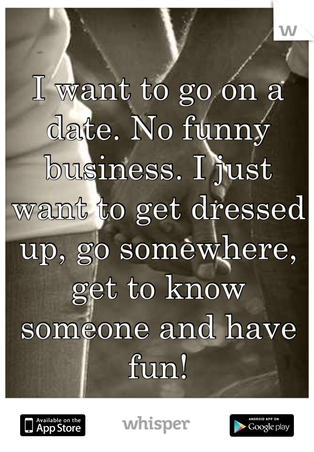 I want to go on a date. No funny business. I just want to get dressed up, go somewhere, get to know someone and have fun!
