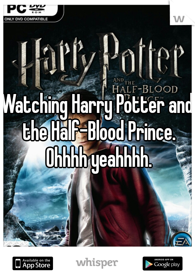 Watching Harry Potter and the Half-Blood Prince. Ohhhh yeahhhh.