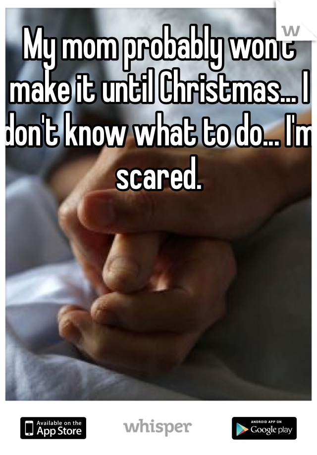 My mom probably won't make it until Christmas... I don't know what to do... I'm scared.