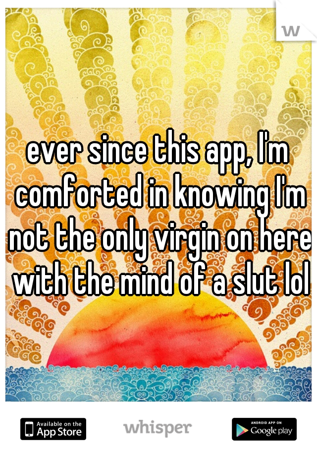 ever since this app, I'm comforted in knowing I'm not the only virgin on here with the mind of a slut lol