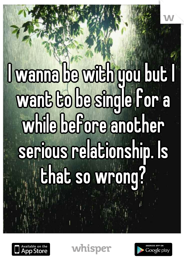 I wanna be with you but I want to be single for a while before another serious relationship. Is that so wrong?
