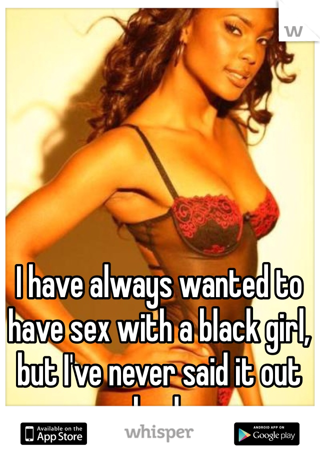 I have always wanted to have sex with a black girl, but I've never said it out loud.