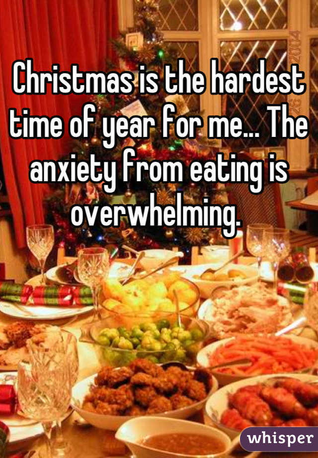 Christmas is the hardest time of year for me... The anxiety from eating is overwhelming.
