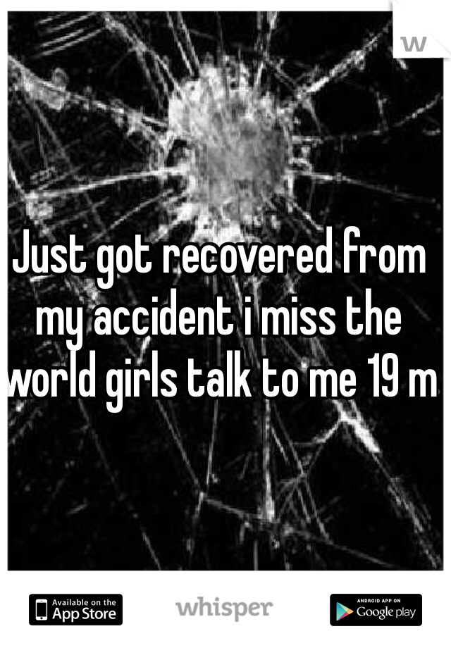 Just got recovered from my accident i miss the world girls talk to me 19 m