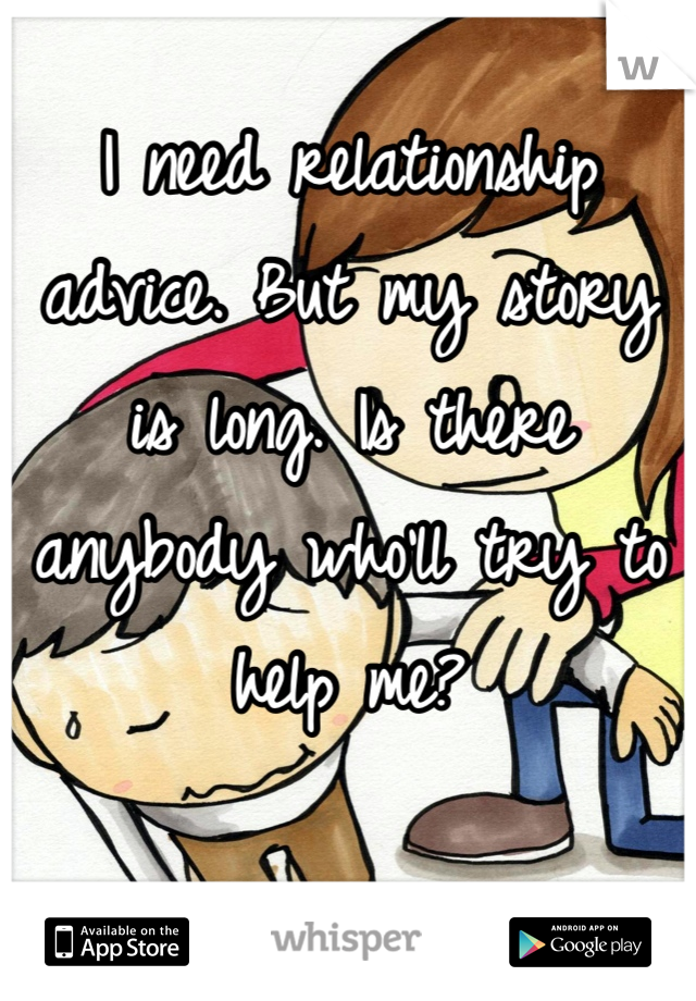I need relationship advice. But my story is long. Is there anybody who'll try to help me?