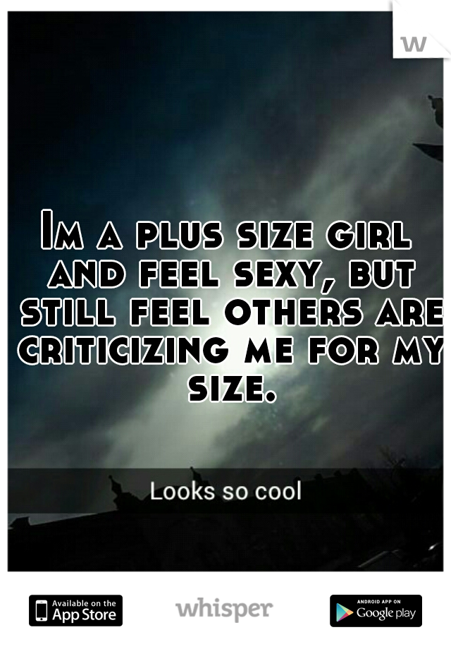 Im a plus size girl and feel sexy, but still feel others are criticizing me for my size.