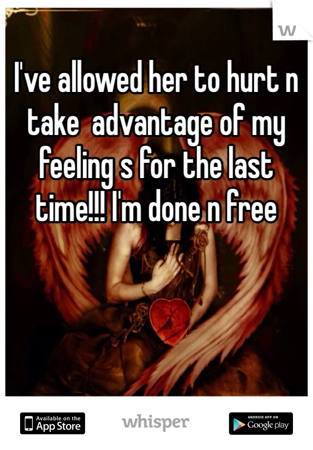 I've allowed her to hurt n take  advantage of my feeling s for the last time!!! I'm done n free