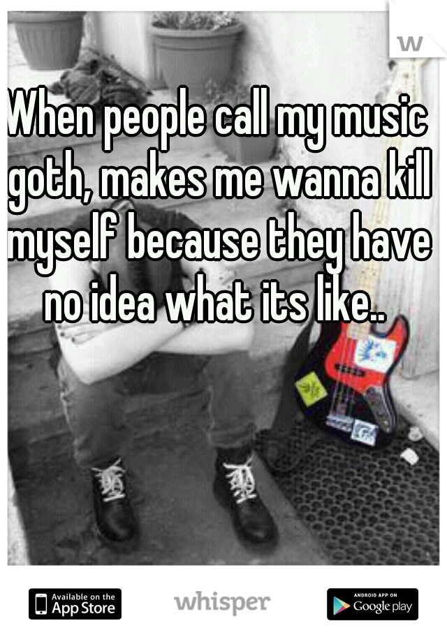 When people call my music goth, makes me wanna kill myself because they have no idea what its like..